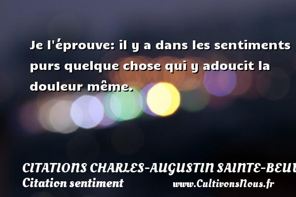 Citations Charles-Augustin Sainte-Beuve - Citation sentiment - Je l éprouve: il y a dans les sentiments purs quelque chose qui y adoucit la douleur même. Une citation de Charles-Augustin Sainte-Beuve CITATIONS CHARLES-AUGUSTIN SAINTE-BEUVE