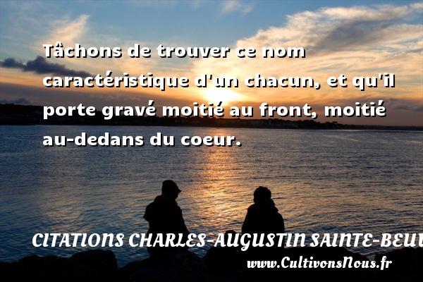 Tâchons de trouver ce nom caractéristique d un chacun, et qu il porte gravé moitié au front, moitié au-dedans du coeur. Une citation de Charles-Augustin Sainte-Beuve CITATIONS CHARLES-AUGUSTIN SAINTE-BEUVE - Citation porte