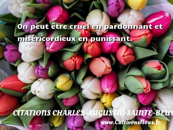 On peut être cruel en pardonnant et miséricordieux en punissant. Une citation de Charles-Augustin Sainte-Beuve CITATIONS CHARLES-AUGUSTIN SAINTE-BEUVE
