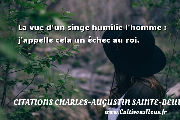 La vue d un singe humilie l homme : j appelle cela un échec au roi. Une citation de Charles-Augustin Sainte-Beuve CITATIONS CHARLES-AUGUSTIN SAINTE-BEUVE