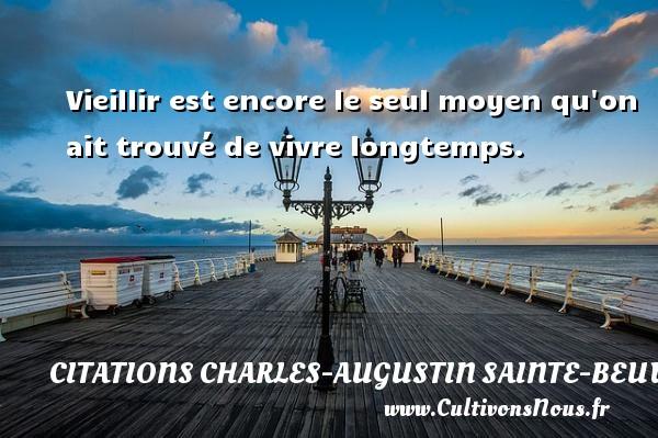 Vieillir est encore le seul moyen qu on ait trouvé de vivre longtemps. Une citation de Charles-Augustin Sainte-Beuve CITATIONS CHARLES-AUGUSTIN SAINTE-BEUVE