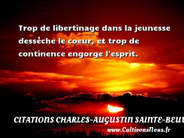 Trop de libertinage dans la jeunesse dessèche le coeur, et trop de continence engorge l esprit. Une citation de Charles-Augustin Sainte-Beuve CITATIONS CHARLES-AUGUSTIN SAINTE-BEUVE
