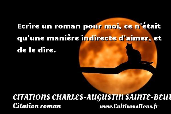 Citations Charles-Augustin Sainte-Beuve - Citation roman - Ecrire un roman pour moi, ce n était qu une manière indirecte d aimer, et de le dire. Une citation de Charles-Augustin Sainte-Beuve CITATIONS CHARLES-AUGUSTIN SAINTE-BEUVE