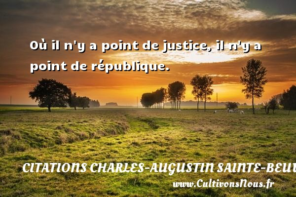 Citations Charles-Augustin Sainte-Beuve - Où il n y a point de justice, il n y a point de république. Une citation de Charles-Augustin Sainte-Beuve CITATIONS CHARLES-AUGUSTIN SAINTE-BEUVE