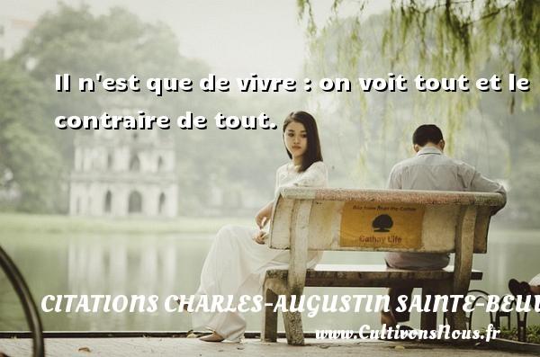 Il n est que de vivre : on voit tout et le contraire de tout. Une citation de Charles-Augustin Sainte-Beuve CITATIONS CHARLES-AUGUSTIN SAINTE-BEUVE