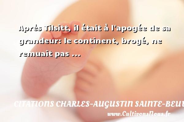 Après Tilsitt, il était à l apogée de sa grandeur: le continent, broyé, ne remuait pas ... Une citation de Charles-Augustin Sainte-Beuve CITATIONS CHARLES-AUGUSTIN SAINTE-BEUVE - Citation grandeur