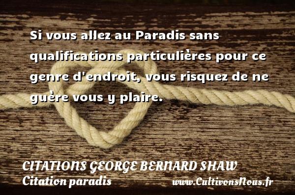Citations George Bernard Shaw - Citation paradis - Si vous allez au Paradis sans qualifications particulières pour ce genre d endroit, vous risquez de ne guère vous y plaire.   Une citationde George Bernard Shaw CITATIONS GEORGE BERNARD SHAW