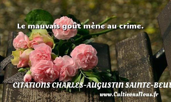 Le mauvais goût mène au crime. Une citation de Charles-Augustin Sainte-Beuve CITATIONS CHARLES-AUGUSTIN SAINTE-BEUVE