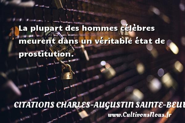 La plupart des hommes célèbres meurent dans un véritable état de prostitution. Une citation de Charles-Augustin Sainte-Beuve CITATIONS CHARLES-AUGUSTIN SAINTE-BEUVE