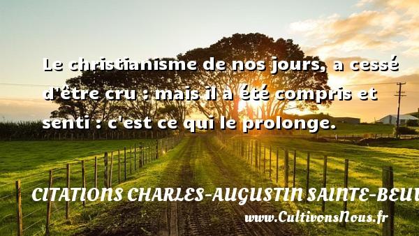 Le christianisme de nos jours, a cessé d être cru : mais il a été compris et senti : c est ce qui le prolonge. Une citation de Charles-Augustin Sainte-Beuve CITATIONS CHARLES-AUGUSTIN SAINTE-BEUVE