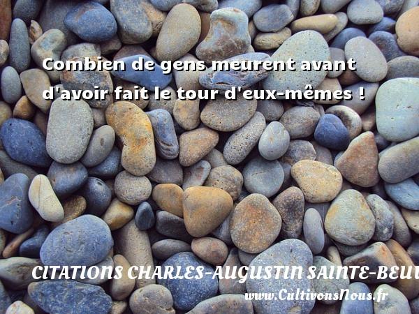 Combien de gens meurent avant d avoir fait le tour d eux-mêmes ! Une citation de Charles-Augustin Sainte-Beuve CITATIONS CHARLES-AUGUSTIN SAINTE-BEUVE