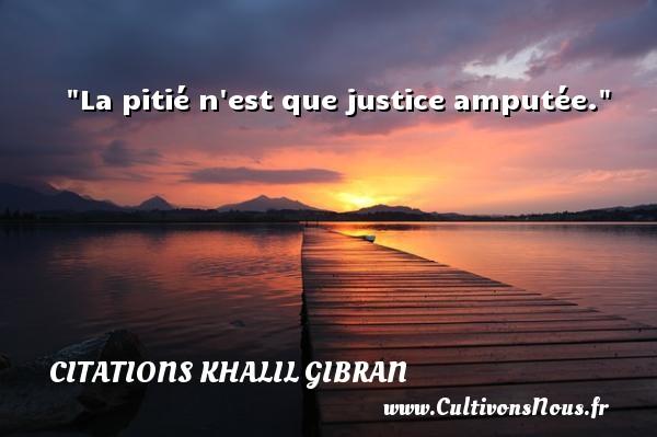 La pitié n est que justice amputée. Une citation de Khalil Gibran CITATIONS KHALIL GIBRAN