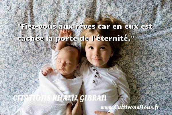Citations Khalil Gibran - Citation porte - Fiez-vous aux rêves car en eux est cachée la porte de l éternité. Une citation de Khalil Gibran CITATIONS KHALIL GIBRAN