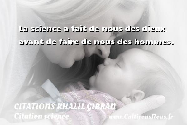 La science a fait de nous des dieux avant de faire de nous des hommes. Une citation de Khalil Gibran CITATIONS KHALIL GIBRAN - Citation science
