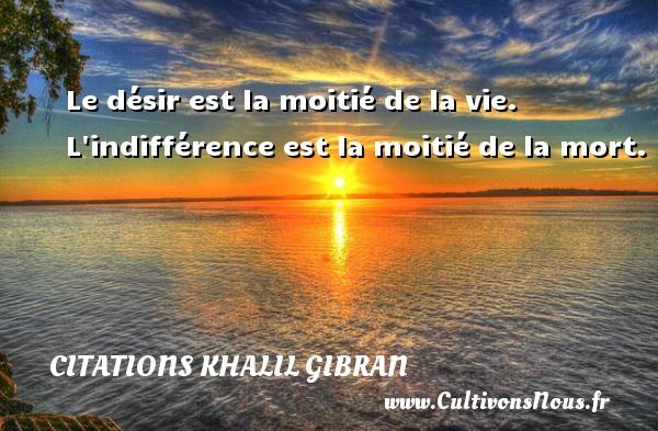 Le désir est la moitié de la vie. L indifférence est la moitié de la mort. Une citation de Khalil Gibran CITATIONS KHALIL GIBRAN - Citations désir