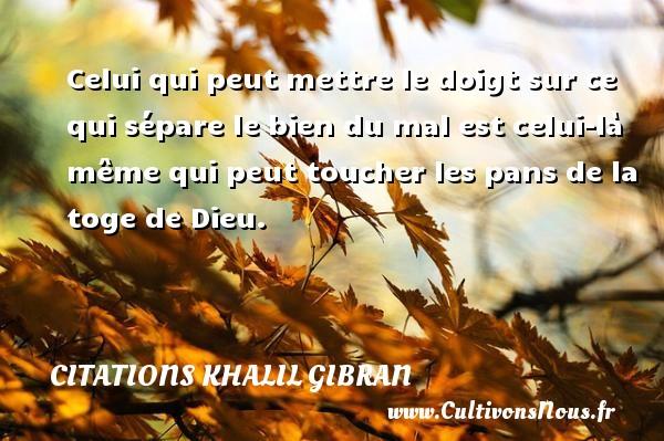 Citations Khalil Gibran - Celui qui peut mettre le doigt sur ce qui sépare le bien du mal est celui-là même qui peut toucher les pans de la toge de Dieu. Une citation de Khalil Gibran CITATIONS KHALIL GIBRAN