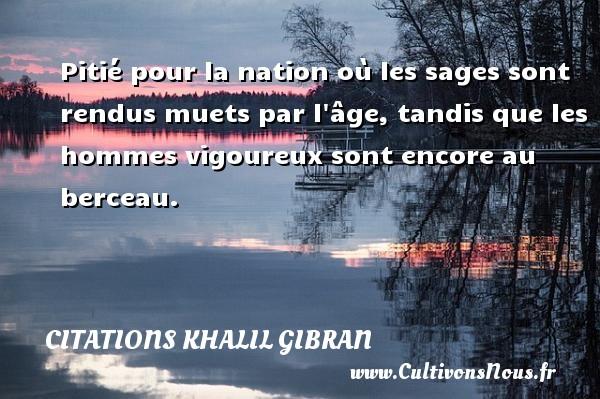 Citations Khalil Gibran - Pitié pour la nation où les sages sont rendus muets par l âge, tandis que les hommes vigoureux sont encore au berceau. Une citation de Khalil Gibran CITATIONS KHALIL GIBRAN