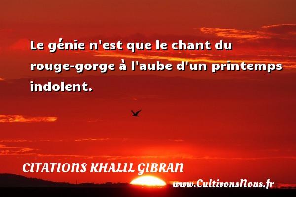 Citations Khalil Gibran - Citation rouge - Le génie n est que le chant du rouge-gorge à l aube d un printemps indolent. Une citation de Khalil Gibran CITATIONS KHALIL GIBRAN