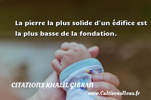 Citations Khalil Gibran - La pierre la plus solide d un édifice est la plus basse de la fondation. Une citation de Khalil Gibran CITATIONS KHALIL GIBRAN