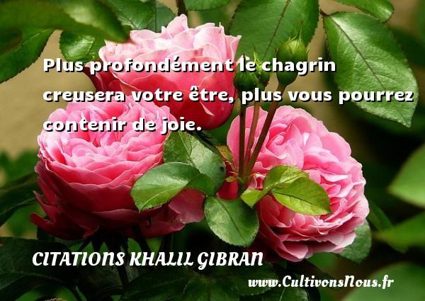 Citations Khalil Gibran - Plus profondément le chagrin creusera votre être, plus vous pourrez contenir de joie. Une citation de Khalil Gibran CITATIONS KHALIL GIBRAN