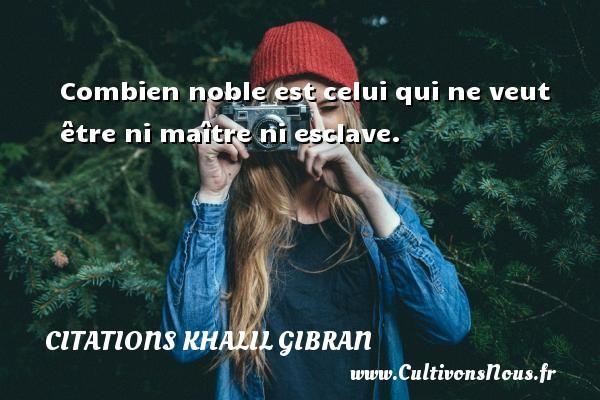Citations Khalil Gibran - Combien noble est celui qui ne veut être ni maître ni esclave. Une citation de Khalil Gibran CITATIONS KHALIL GIBRAN