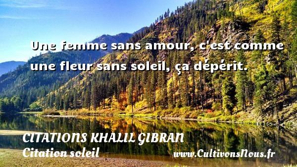 Citations Khalil Gibran - Citation soleil - Une femme sans amour, c est comme une fleur sans soleil, ça dépérit. Une citation de Khalil Gibran CITATIONS KHALIL GIBRAN