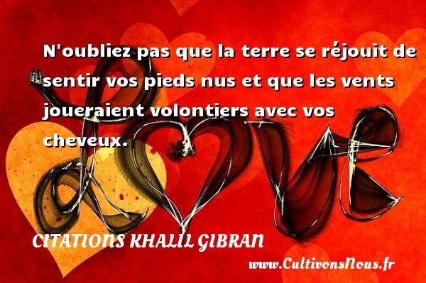 Citations Khalil Gibran - N oubliez pas que la terre se réjouit de sentir vos pieds nus et que les vents joueraient volontiers avec vos cheveux. Une citation de Khalil Gibran CITATIONS KHALIL GIBRAN
