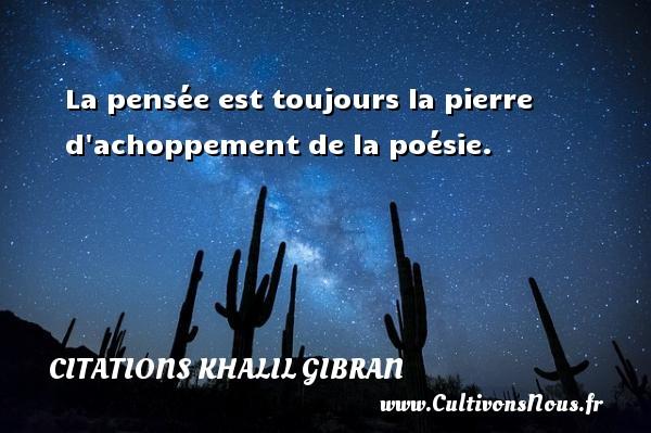 La pensée est toujours la pierre d achoppement de la poésie. Une citation de Khalil Gibran CITATIONS KHALIL GIBRAN
