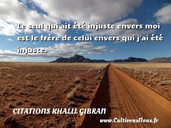 Citations Khalil Gibran - Le seul qui ait été injuste envers moi est le frère de celui envers qui j ai été injuste. Une citation de Khalil Gibran CITATIONS KHALIL GIBRAN