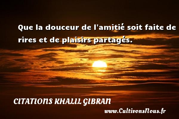 Citations Khalil Gibran - Que la douceur de l amitié soit faite de rires et de plaisirs partagés. Une citation de Khalil Gibran CITATIONS KHALIL GIBRAN