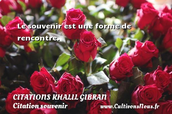 Citations Khalil Gibran - Citation souvenir - Le souvenir est une forme de rencontre. Une citation de Khalil Gibran CITATIONS KHALIL GIBRAN
