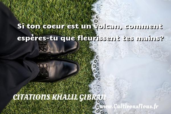 Si ton coeur est un volcan, comment espères-tu que fleurissent tes mains? Une citation de Khalil Gibran CITATIONS KHALIL GIBRAN