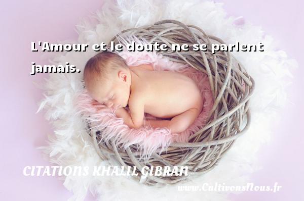 Citations Khalil Gibran - L Amour et le doute ne se parlent jamais. Une citation de Khalil Gibran CITATIONS KHALIL GIBRAN