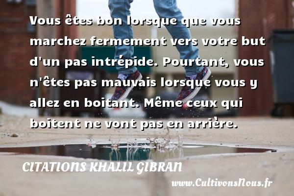 Citations Khalil Gibran - Vous êtes bon lorsque que vous marchez fermement vers votre but d un pas intrépide. Pourtant, vous n êtes pas mauvais lorsque vous y allez en boitant. Même ceux qui boitent ne vont pas en arrière. Une citation de Khalil Gibran CITATIONS KHALIL GIBRAN