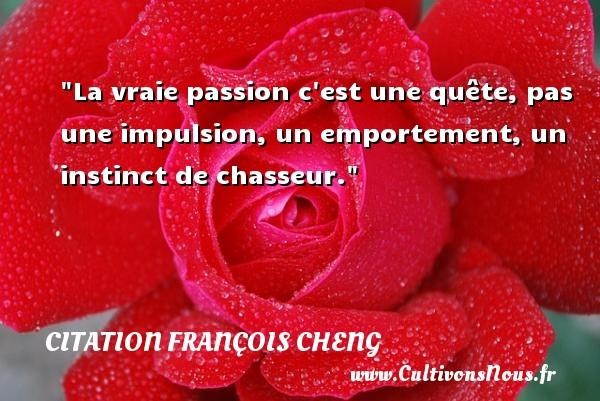 La vraie passion c est une quête, pas une impulsion, un emportement, un instinct de chasseur. Une citation de François Cheng CITATION FRANÇOIS CHENG - Citation François Cheng