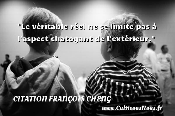 Le véritable réel ne se limite pas à l aspect chatoyant de l extérieur. Une citation de François Cheng CITATION FRANÇOIS CHENG - Citation François Cheng
