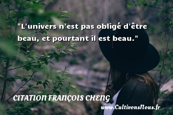 L univers n est pas obligé d être beau, et pourtant il est beau. Une citation de François Cheng CITATION FRANÇOIS CHENG - Citation François Cheng