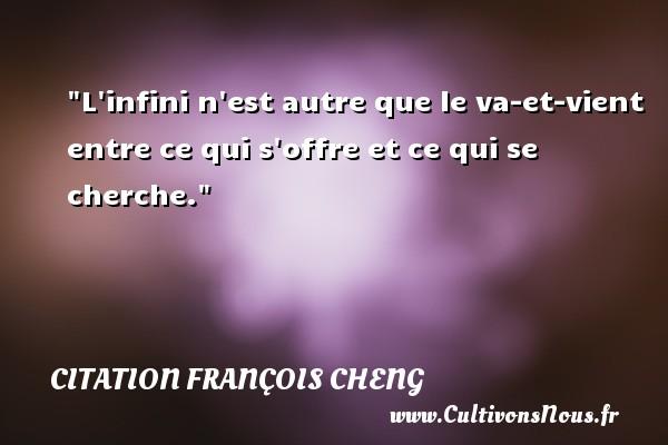 L infini n est autre que le va-et-vient entre ce qui s offre et ce qui se cherche. Une citation de François Cheng CITATION FRANÇOIS CHENG - Citation François Cheng