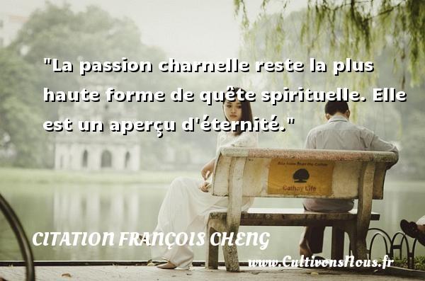 La passion charnelle reste la plus haute forme de quête spirituelle. Elle est un aperçu d éternité. Une citation de François Cheng CITATION FRANÇOIS CHENG - Citation François Cheng