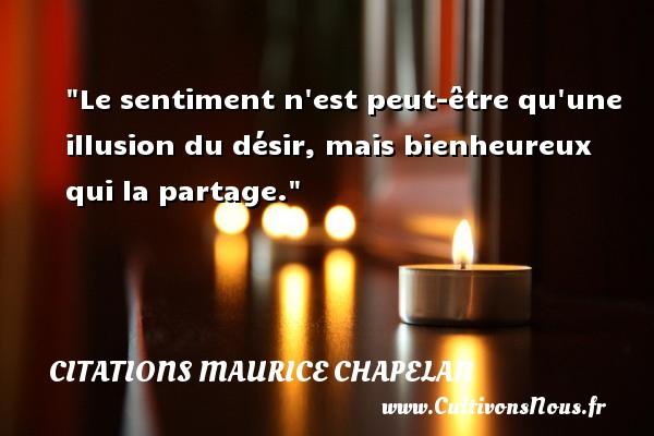 Le sentiment n est peut-être qu une illusion du désir, mais bienheureux qui la partage. Une citation de Maurice Chapelan CITATIONS MAURICE CHAPELAN - Citation sentiment
