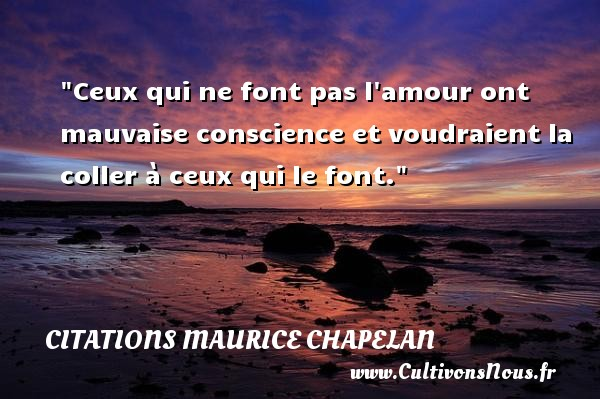 Citations Maurice Chapelan - Citation conscience - Ceux qui ne font pas l amour ont mauvaise conscience et voudraient la coller à ceux qui le font. Une citation de Maurice Chapelan CITATIONS MAURICE CHAPELAN