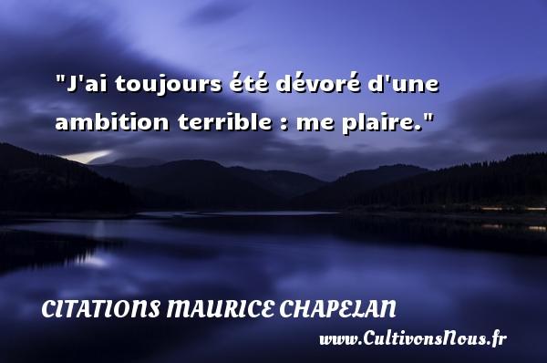 J ai toujours été dévoré d une ambition terrible : me plaire. Une citation de Maurice Chapelan CITATIONS MAURICE CHAPELAN