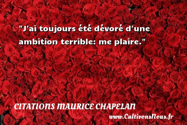 J ai toujours été dévoré d une ambition terrible: me plaire. Une citation de Maurice Chapelan CITATIONS MAURICE CHAPELAN