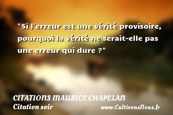 Citations Maurice Chapelan - Citation soir - Si l erreur est une vérité provisoire, pourquoi la vérité ne serait-elle pas une erreur qui dure ? Une citation de Maurice Chapelan CITATIONS MAURICE CHAPELAN