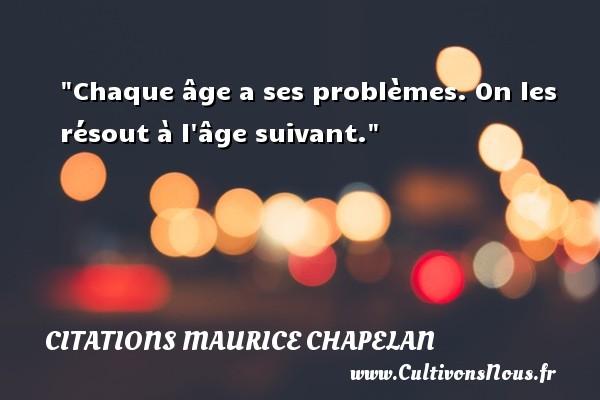 Chaque âge a ses problèmes. On les résout à l âge suivant. Une citation de Maurice Chapelan CITATIONS MAURICE CHAPELAN
