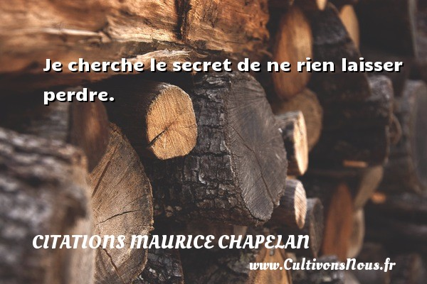 Je cherche le secret de ne rien laisser perdre. Une citation de Maurice Chapelan CITATIONS MAURICE CHAPELAN - Citation perdre