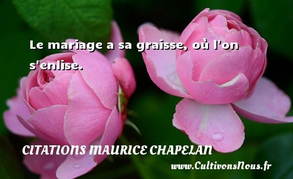 Le mariage a sa graisse, où l on s enlise. Une citation de Maurice Chapelan CITATIONS MAURICE CHAPELAN