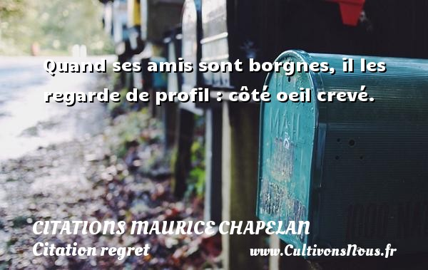 Citations Maurice Chapelan - Citation regret - Quand ses amis sont borgnes, il les regarde de profil : côté oeil crevé. Une citation de Maurice Chapelan CITATIONS MAURICE CHAPELAN