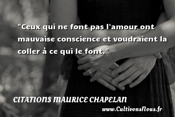 Citations Maurice Chapelan - Citation conscience - Ceux qui ne font pas l amour ont mauvaise conscience et voudraient la coller à ce qui le font. Une citation de Maurice Chapelan CITATIONS MAURICE CHAPELAN
