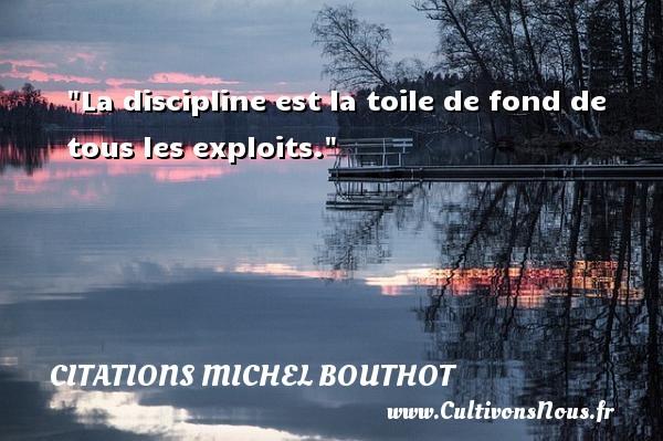 La discipline est la toile de fond de tous les exploits. Une citation de Michel Bouthot CITATIONS MICHEL BOUTHOT